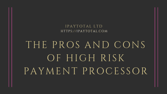 The Pros and Cons of High Risk Payment Processor